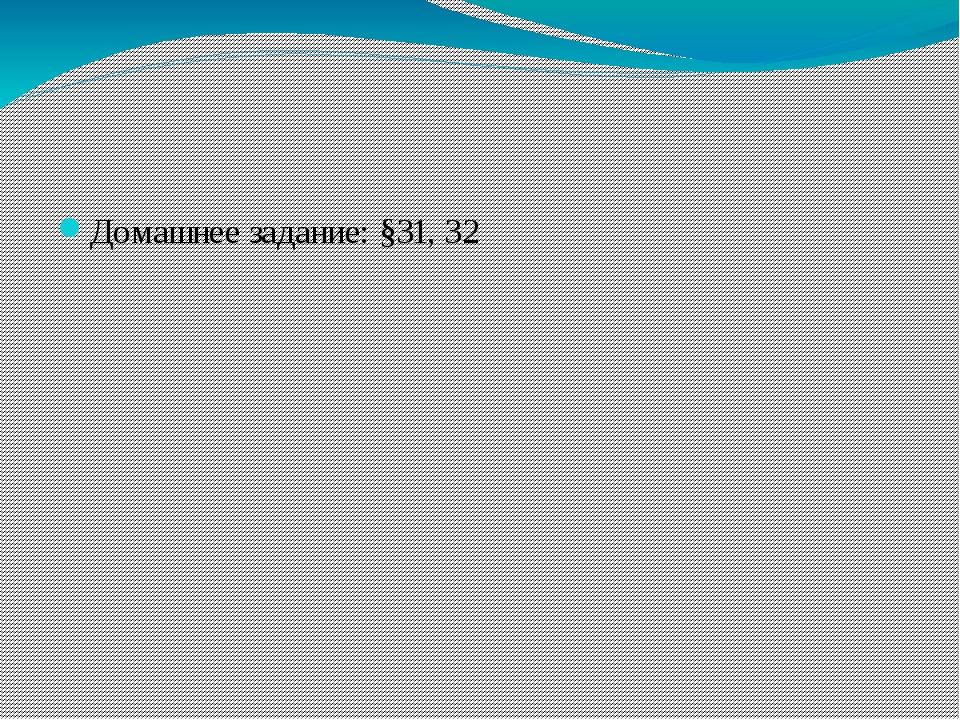 Домашнее задание: §31, 32