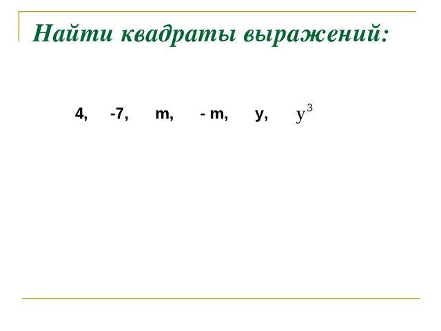 Найти квадраты выражений: 4, -7, m, - m, y,