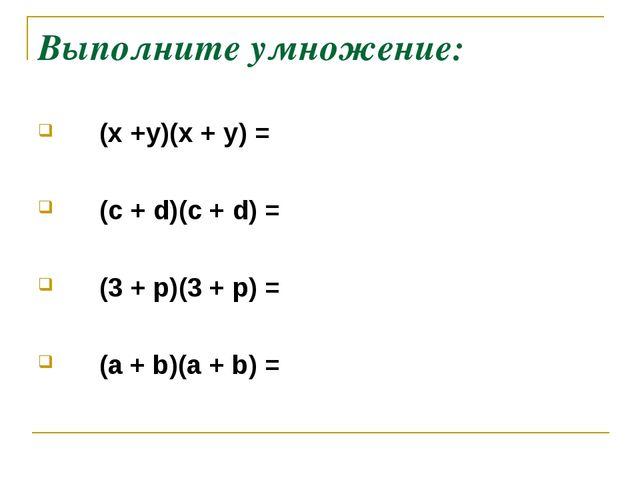 Выполните умножение: (х +у)(х + у) = (c + d)(c + d) = (3 + р)(3 + р) = (а + b...