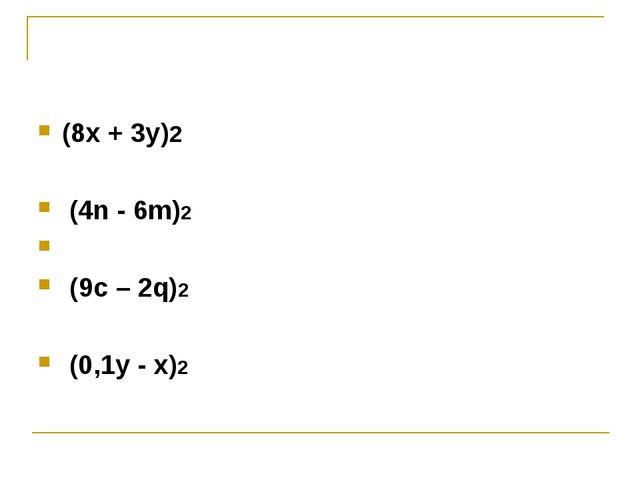 (8х + 3у)2 (4n - 6m)2 (9c – 2q)2 (0,1y - x)2