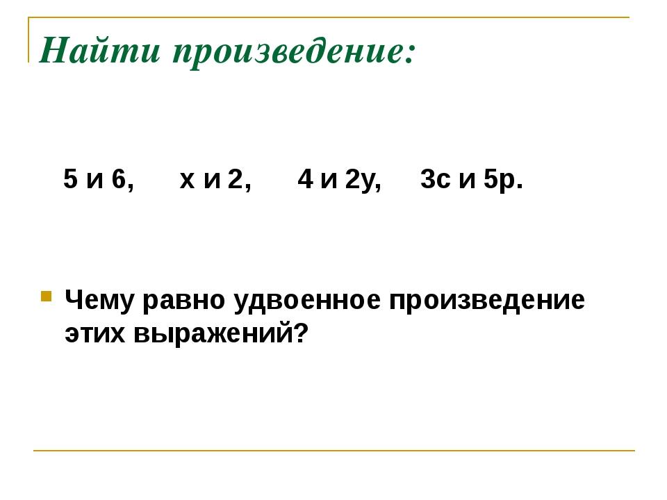 Найти произведение: 5 и 6, х и 2, 4 и 2у, 3с и 5p. Чему равно удвоенное произ...