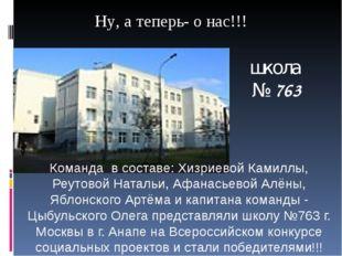 Ну, а теперь- о нас!!! Команда в составе: Хизриевой Камиллы, Реутовой Натальи