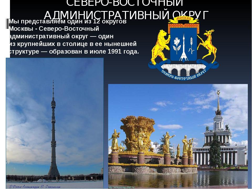 СЕВЕРО-ВОСТОЧНЫЙ АДМИНИСТРАТИВНЫЙ ОКРУГ Мы представляем один из 12 округов Мо...