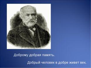 Добрый человек в добре живет век. Доброму добрая память.