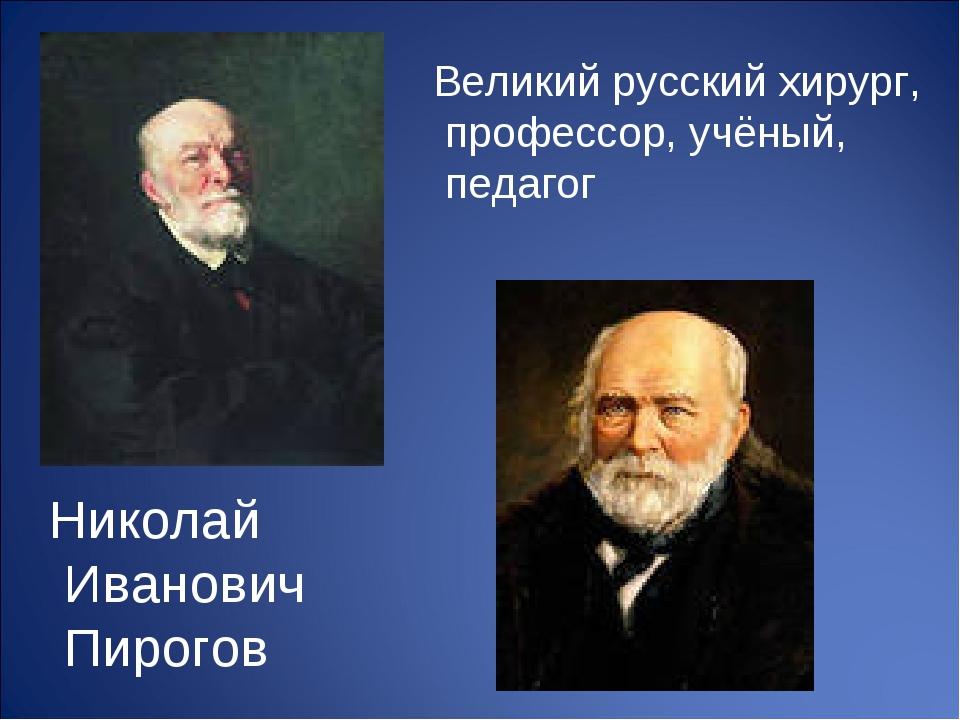 Николай Иванович Пирогов Великий русский хирург, профессор, учёный, педагог