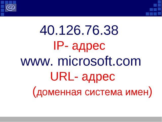 40.126.76.38 IP- адрес www. microsoft.com URL- адрес (доменная система имен)