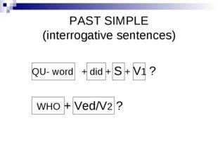 PAST SIMPLE (interrogative sentences) QU- word + did + S + V1 ? WHO + Ved/V2 ?