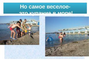 Но самое веселое- это купание в море!