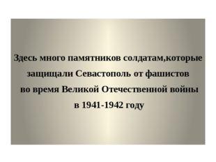 Здесь много памятников солдатам,которые защищали Севастополь от фашистов во