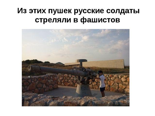 Из этих пушек русские солдаты стреляли в фашистов