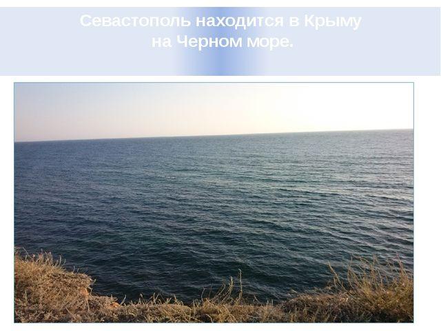 Севастополь находится в Крыму на Черном море.