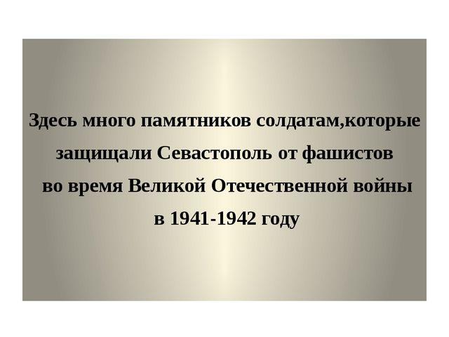Здесь много памятников солдатам,которые защищали Севастополь от фашистов во...