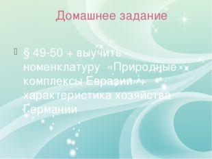 Домашнее задание § 49-50 + выучить номенклатуру «Природные комплексы Евразии»