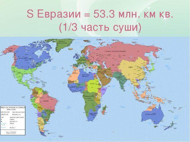 S Евразии = 53.3 млн. км кв. (1/3 часть суши)