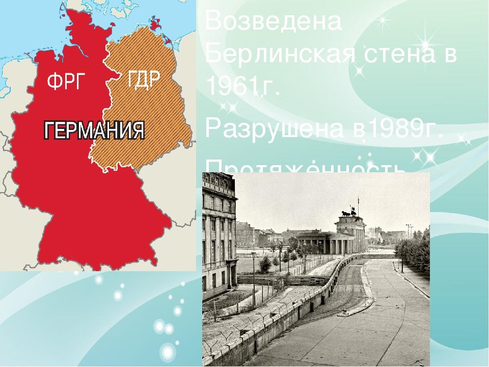 Возведена Берлинская стена в 1961г. Разрушена в1989г. Протяженность 155 км, в...