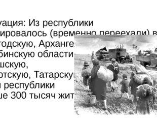 Эвакуация: Из республики эвакуировалось (временно переехали) в Вологодскую,