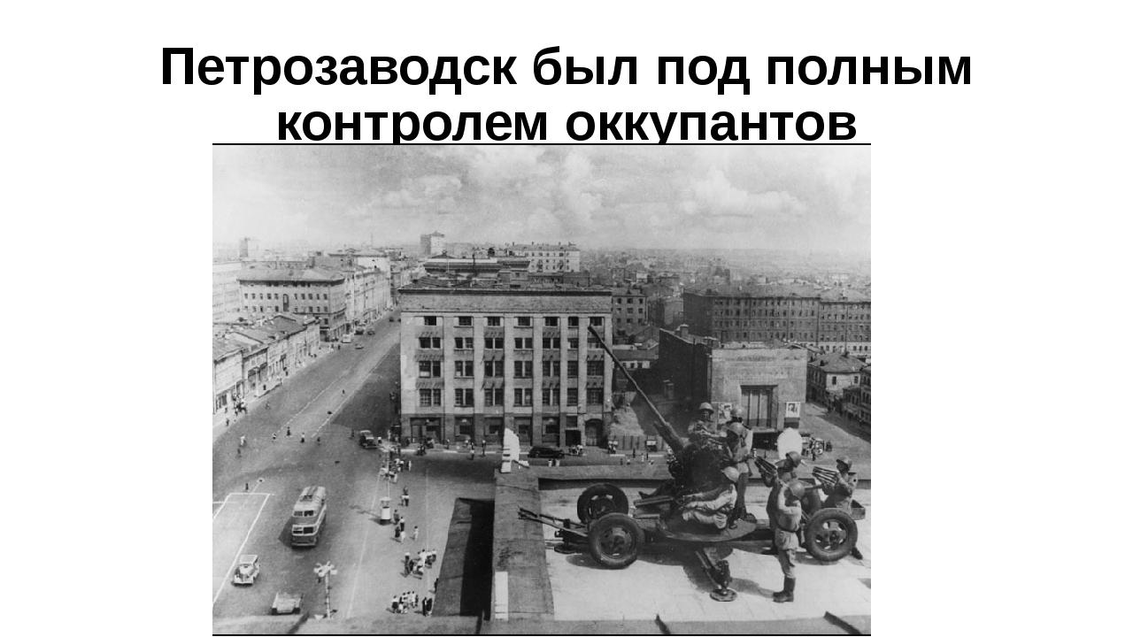 Петрозаводск был под полным контролем оккупантов