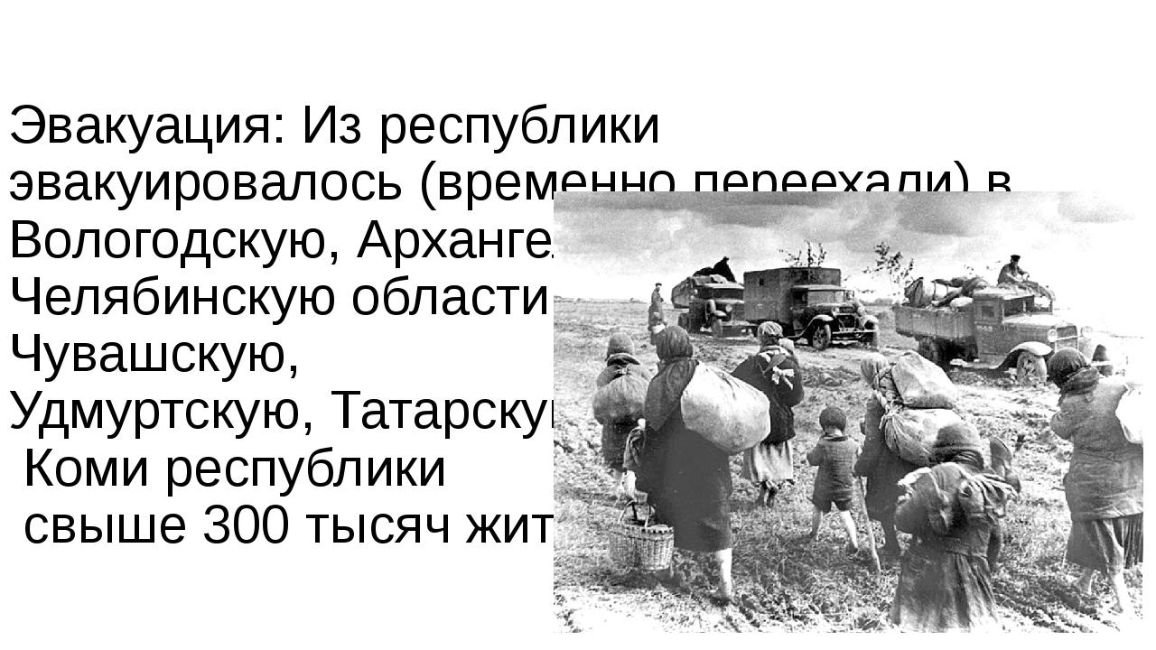 Эвакуация: Из республики эвакуировалось (временно переехали) в Вологодскую,...