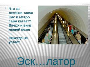Эск…латор Что за лесенка такая Нас в метро сама катает? Вверх и вниз людей ве