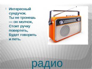 радио Интересный сундучок. Ты не тронешь — он молчок, Стоит ручку повертеть,