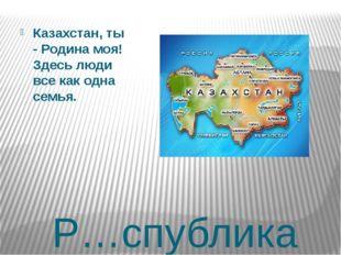 Р…спублика Казахстан, ты - Родина моя! Здесь люди все как одна семья.