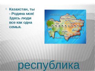 республика Казахстан, ты - Родина моя! Здесь люди все как одна семья.
