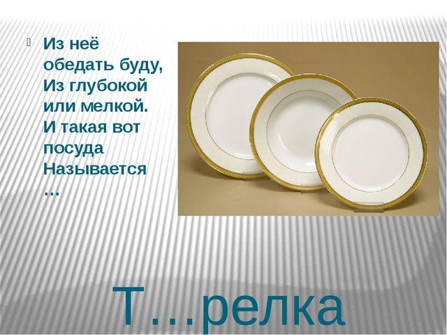 Т…релка Из неё обедать буду, Из глубокой или мелкой. И такая вот посуда Назыв...