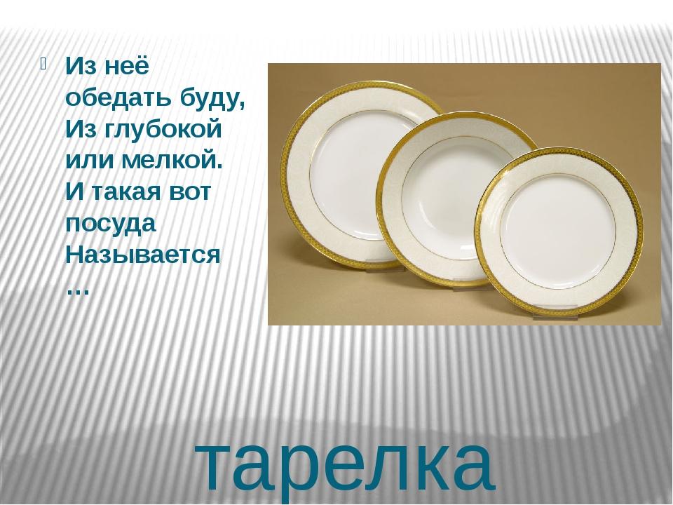 тарелка Из неё обедать буду, Из глубокой или мелкой. И такая вот посуда Назыв...
