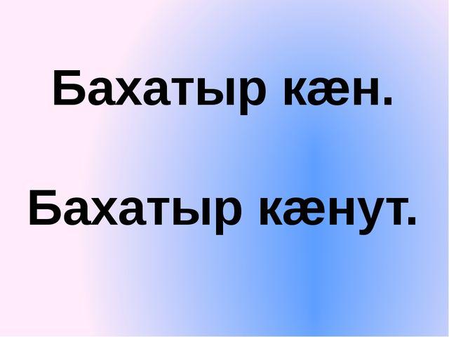 Бахатыр кæн. Бахатыр кæнут.