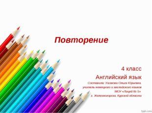 Повторение 4 класс Английский язык Составила: Ушакова Ольга Юрьевна, учитель