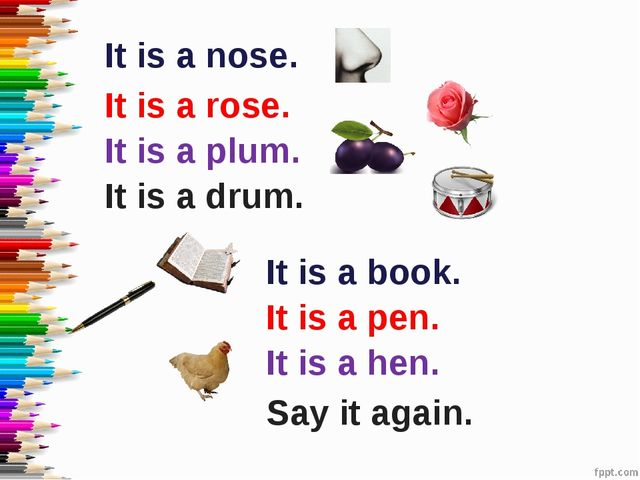 It is a nose. It is a rose. It is a drum. It is a plum. It is a book. It is a...