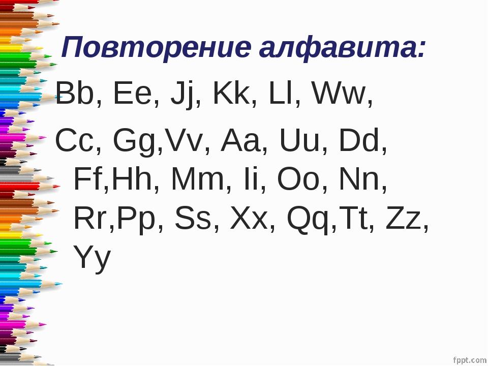 Повторение алфавита: Вb, Ee, Jj, Kk, Ll, Ww, Cc, Gg,Vv, Aa, Uu, Dd, Ff,Hh, Mm...