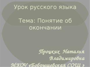 Урок русского языка Тема: Понятие об окончании Процких Наталья Владимировна