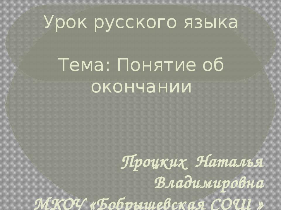 Урок русского языка Тема: Понятие об окончании Процких Наталья Владимировна...