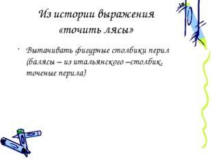 Из истории выражения «точить лясы» Вытачивать фигурные столбики перил (балясы