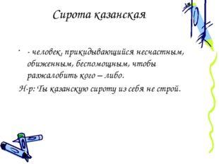 Сирота казанская - человек, прикидывающийся несчастным, обиженным, беспомощны
