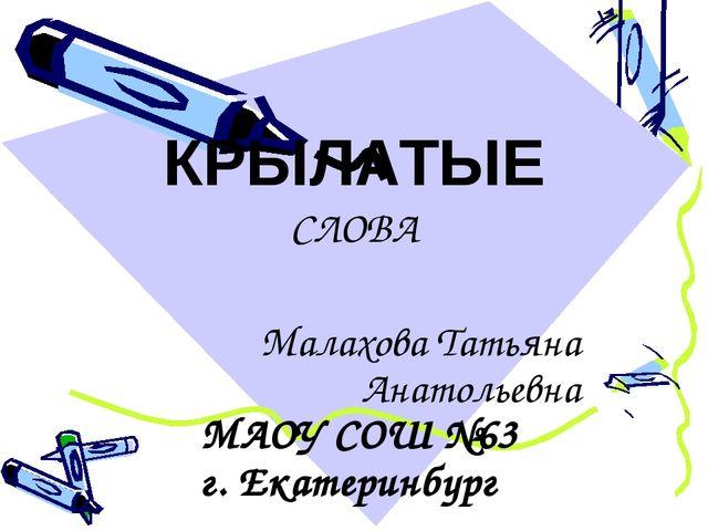 КРЫЛАТЫЕ СЛОВА Малахова Татьяна Анатольевна МАОУ СОШ №63 г. Екатеринбург
