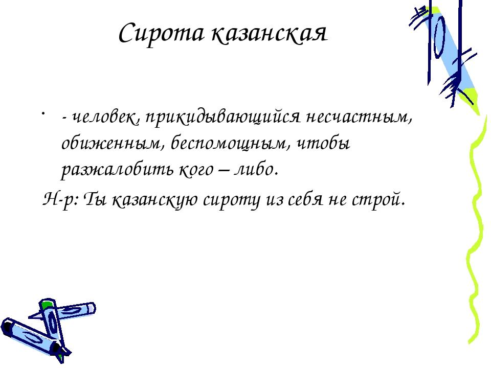 Сирота казанская - человек, прикидывающийся несчастным, обиженным, беспомощны...