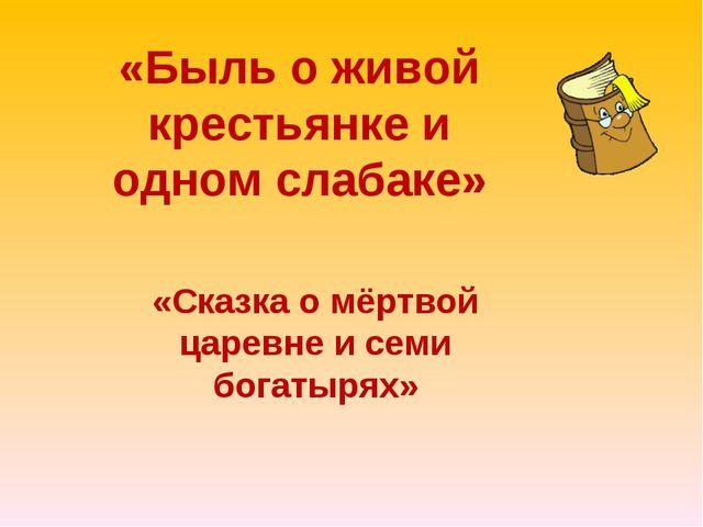 «Быль о живой крестьянке и одном слабаке» «Сказка о мёртвой царевне и семи бо...