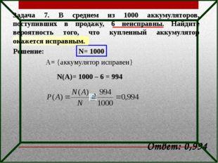 Решение: N= 1000 A= {аккумулятор исправен} N(A)= 1000 – 6 = 994 Ответ: 0,994