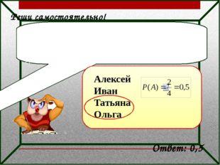 Реши самостоятельно! Дежурные по классу Алексей, Иван, Татьяна и Ольга броса