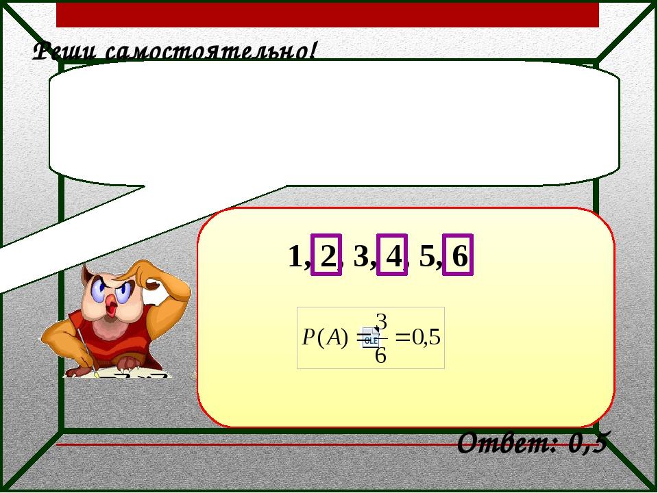 Реши самостоятельно! В случайном эксперименте игральный кубик бросают один р...