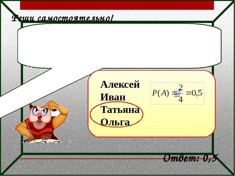 Реши самостоятельно! Дежурные по классу Алексей, Иван, Татьяна и Ольга броса...