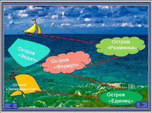 Остров «Единиц» Остров «Формул» Остров «Разминка» Остров «Задач» Остров «Экпе