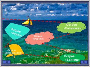 Остров «Единиц» Остров «Разминка» Остров «Задач» Остров «Экпериментов» Остров
