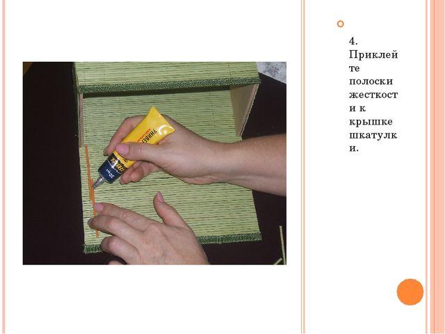 4. Приклейте полоски жесткости к крышке шкатулки.