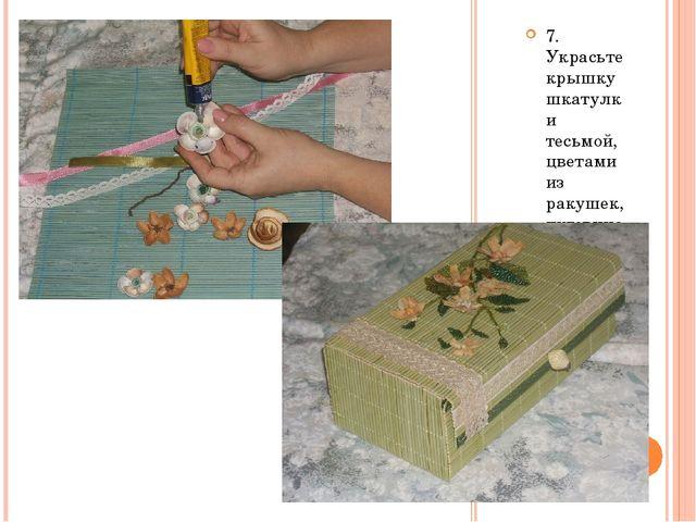7. Украсьте крышку шкатулки тесьмой, цветами из ракушек, пуговицами и т.д.