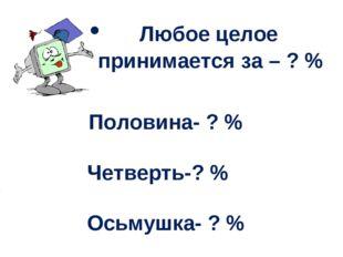 Любое целое принимается за – ? % Половина- ? % Четверть-? % Осьмушка- ? %