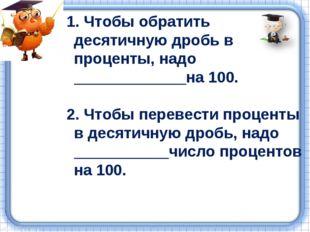 1. Чтобы обратить десятичную дробь в проценты, надо _____________на 100. 2. Ч