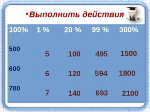Выполнить действия 5 100 495 1500 6 7 120 140 594 1800 693 2100 100%1 %20 %